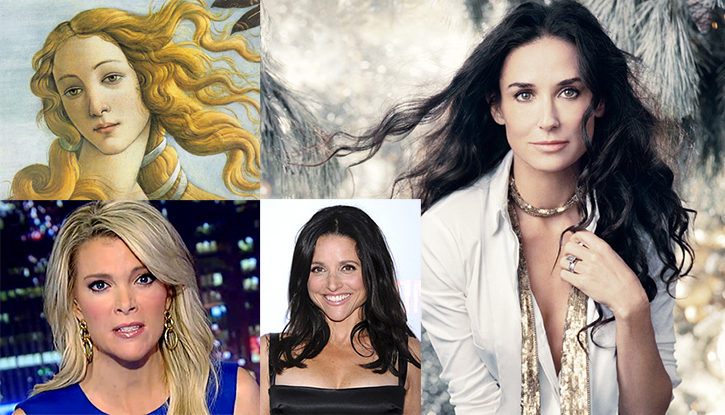 Only their hairdresser knows for sure: Botticelli's Venus, Megyn Kelly, Julia Louis Dreyfus, and Demi Moore, all with voluminous locks.